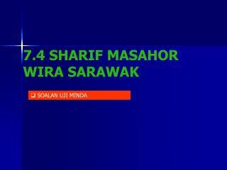 7.4 SHARIF MASAHOR WIRA SARAWAK