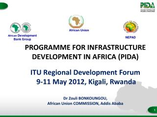 PROGRAMME FOR INFRASTRUCTURE DEVELOPMENT IN AFRICA PIDA  ITU Regional Development Forum  9-11 May 2012, Kigali, Rwanda
