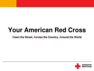 Your American Red Cross  Down the Street, Across the Country, Around the World