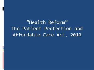 """""""Health Reform"""" The Patient Protection and Affordable Care Act, 2010"""