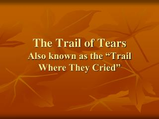 "The Trail of Tears Also known as the ""Trail Where They Cried"""