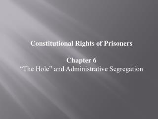 "Constitutional Rights of Prisoners Chapter 6 ""The Hole"" and Administrative Segregation"