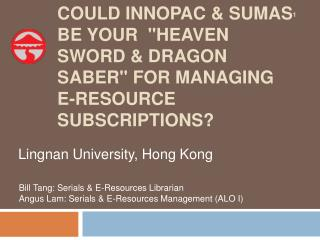 "COULD INNOPAC & SUMAS BE YOUR  ""HEAVEN SWORD & DRAGON SABER"" FOR MANAGING E-RESOURCE SUBSCRIPTIONS?"