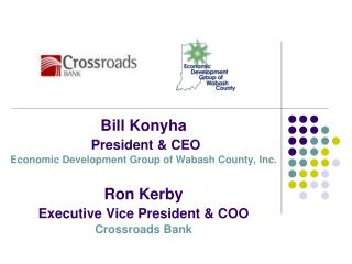 Bill Konyha President & CEO Economic Development Group of Wabash County, Inc. Ron Kerby Executive Vice President & COO C