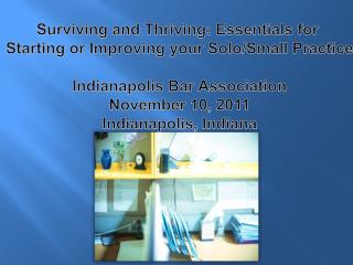 Surviving and Thriving: Essentials for  Starting or Improving your Solo/Small Practice Indianapolis Bar Association Nove