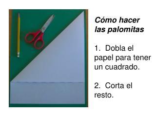Cómo hacer las palomitas 1. Dobla el papel para tener un cuadrado. 2. Corta el resto.