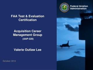 FAA Test & Evaluation Certification Acquisition Career Management Group (AAP-320) Valerie Outlaw Lee