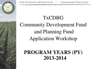 TxCDBG Community Development Fund  and Planning Fund  Application Workshop PROGRAM YEARS (PY) 2013-2014
