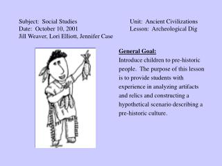 Subject: Social Studies			Unit: Ancient Civilizations Date: October 10, 2001			Lesson: Archeological Dig Jill Weaver