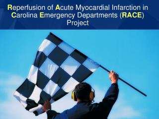 R eperfusion of  A cute Myocardial Infarction in  C arolina  E mergency Departments ( RACE ) Project