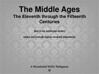 The Middle Ages The Eleventh through the Fifteenth Centuries (but in no particular order) (does not include topics cover