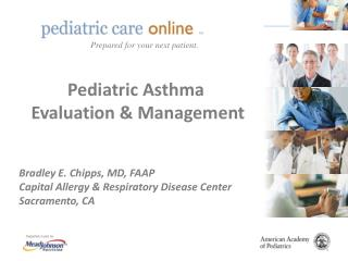 Pediatric Asthma  Evaluation & Management  Bradley E.  Chipps , MD, FAAP Capital Allergy & Respiratory Disease Center Sa