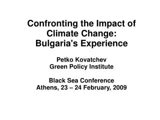 Confronting the Impact of Climate Change: Bulgaria's Experience Petko Kovatchev Green Policy Institute Black Sea Confere