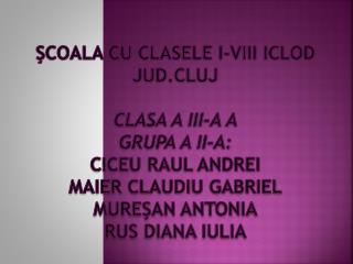 ŞCOALA CU CLASELE I-VIII ICLOD JUD.CLUJ CLASA  A  III-a A Grupa a II-a: Ciceu Raul Andrei Maier Claudiu Gabriel Mureşan