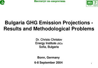 Bulgaria GHG Emission Projections -   Results and Methodological Problems Dr. Christo Christov Energy Institute  JSCo S