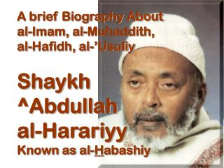 A brief Biography About al-Imam, al-Muhaddith, al-Hafidh, al-'Usuliy Shaykh  ^Abdullah al-Harariyy Known as al- H abashi
