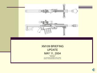 XM109 BRIEFING UPDATE MAY 11, 2004 PRESENTED BY BOB GATES VICE PRESIDENT BUSINESS DEVELOPMENT BARRETT FIREARMS MANUFACTU