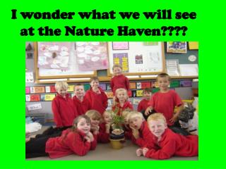 I wonder what we will see at the Nature Haven????