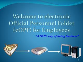 Welcome to electronic Official Personnel Folder  ( eOPF )  for Employees