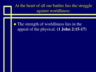 At the heart of all our battles lies the struggle against worldliness.