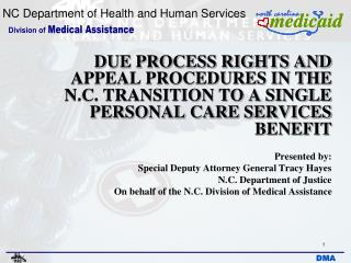 DUE PROCESS RIGHTS AND APPEAL PROCEDURES IN THE N.C. TRANSITION TO A SINGLE PERSONAL CARE SERVICES BENEFIT Presented by:
