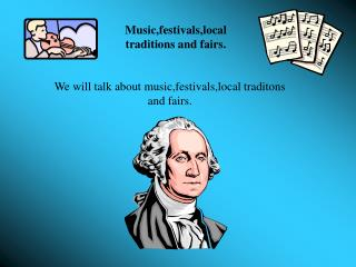 Music,festivals,local traditions and fairs.