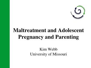 Maltreatment and Adolescent Pregnancy and Parenting Kim Webb University of Missouri