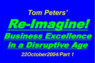 Tom Peters'   Re-Imagine! Business Excellence in a Disruptive Age 22October2004/Part 1