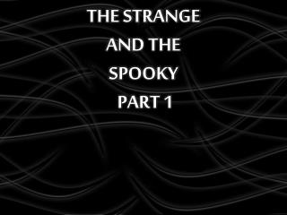 THE STRANGE  AND THE  SPOOKY  PART 1