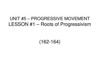 UNIT #5 – PROGRESSIVE MOVEMENT LESSON #1 – Roots of Progressivism (162-164)