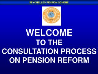 WELCOME TO THE CONSULTATION PROCESS ON PENSION REFORM