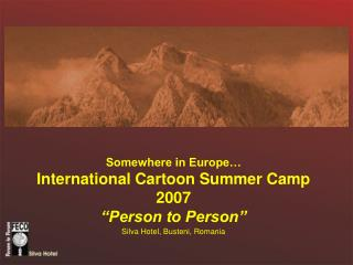 "Somewhere in Europe… International Cartoon Summer Camp 2007 ""Person to Person"" Silva Hotel, Busteni, Romania"