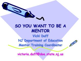 SO YOU WANT TO BE A MENTOR Vicki Duff NJ Department of Education Mentor Training Coordinator victoria.duff@doe.state.nj.
