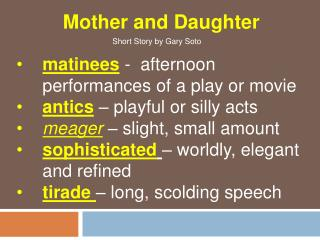 matinees  -  afternoon performances of a play or movie antics  – playful or silly acts meager  – slight, small amount