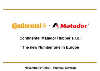 Continental Matador Rubber s.r.o.: The new Number one in Europe November 8 th , 2007 - Puchov, Slovakia