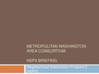 Metropolitan Washington Area Consortium   NSP2 Briefing