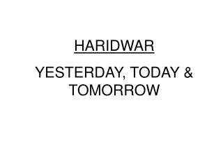HARIDWAR  YESTERDAY, TODAY & TOMORROW