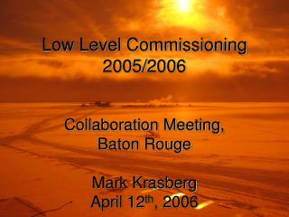 Low Level Commissioning 2005/2006 Collaboration Meeting, Baton Rouge Mark Krasberg April 12 th , 2006