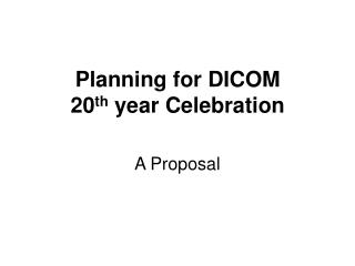 Planning for DICOM 20 th  year Celebration