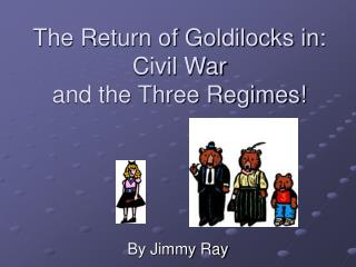 The Return of Goldilocks in: Civil War and the Three Regimes!