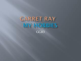 Garret Ray	 my hobbies