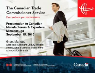 Presentation to Canadian Manufacturers & Exporters Mississauga September 15, 2010 Grant Manuge Associate Assistant