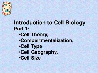 Introduction to Cell Biology   Part 1: Cell Theory, Compartmentalization,  Cell Type  Cell Geography, Cell Size
