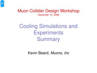 Muon  Collider Design Workshop December 12, 2008 Cooling Simulations and Experiments Summary