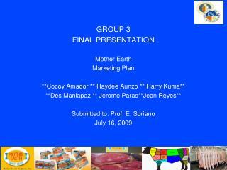 GROUP 3  FINAL PRESENTATION  Mother Earth  Marketing Plan   **Cocoy Amador ** Haydee Aunzo ** Harry Kuma** **Des Manlapa