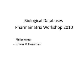 Biological Databases Pharmamatrix Workshop 2010 Philip Winter Ishwar V. Hosamani