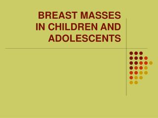 BREAST MASSES IN CHILDREN AND ADOLESCENTS