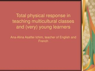 Total physical response in teaching multicultural classes and very young learners  Ana-Alina Asaftei Ichim, teacher of E