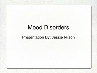 Mood Disorders Presentation By: Jessie Nilson