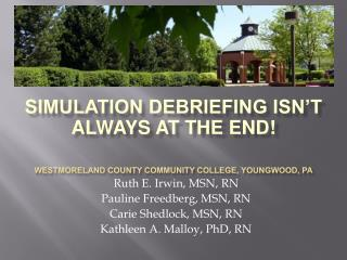Simulation Debriefing Isn t Always at the End  Westmoreland County Community College, Youngwood, Pa Ruth E. Irwin, MSN,